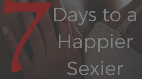 7 Days to a Happier Sexier Marriage
