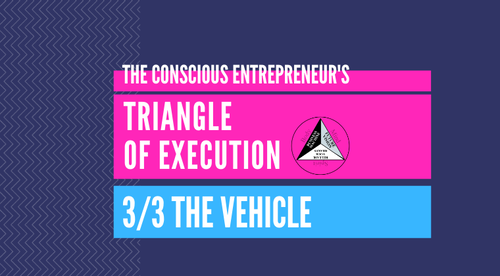 The Conscious Entrepreneur's Triangle Of Execution - 3. The Vehicle (A Business Machine Capable Of Achieving Your Vision & Transcending The 9 Levels On The Entrepreneurial Journey)