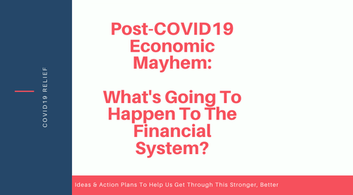 Post-COVID19 Economic Mayhem: What's Going To Happen To The Financial System?