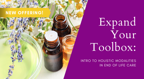 Expand Your Toolbox: Intro to Holistic Modalities in End of Life Care